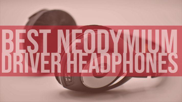 Best Neodymium Drivers Headphones