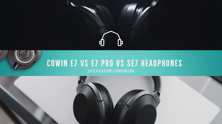 cowin e7 vs e7 pro vs se7 headphones specifications comparison cowin e7 vs e7 pro vs se7 headphones